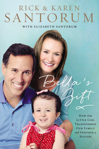 Bella's Gift: How One Little Girl Transformed Our Family and Inspired a Nation by Rick Santorum, Karen Santorum, and Elizabeth Santorum