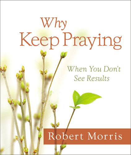 Why Keep Praying?: When You Don't See Results by Robert Morris