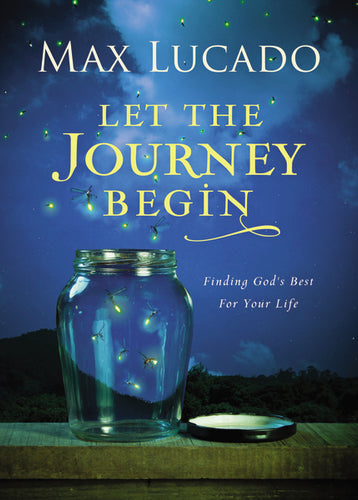 Let the Journey Begin: Finding God's Best for Your Life by Max Lucado