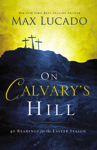 On Calvary's Hill: 40 Readings for the Easter Season by Max Lucado