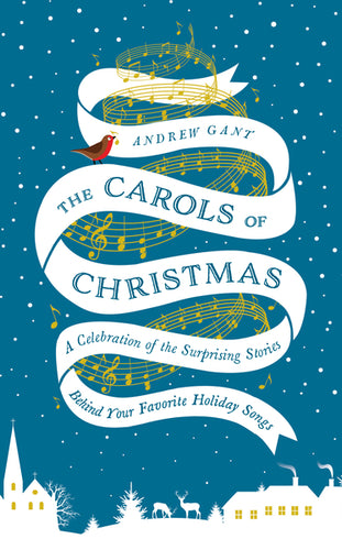 The Carols of Christmas: A Celebration of the Surprising Stories Behind Your Favorite Holiday Songs by Andrew Gant
