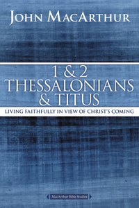 1 and 2 Thessalonians and Titus: Living Faithfully in View of Christ's Coming by John F. MacArthur