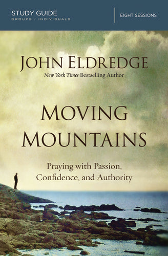 Moving Mountains Study Guide: Praying with Passion, Confidence, and Authority by John Eldredge