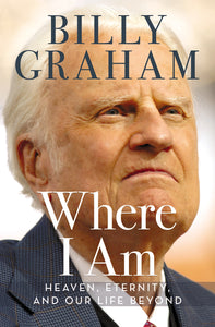 Where I Am: Heaven, Eternity, and Our Life Beyond by Billy Graham