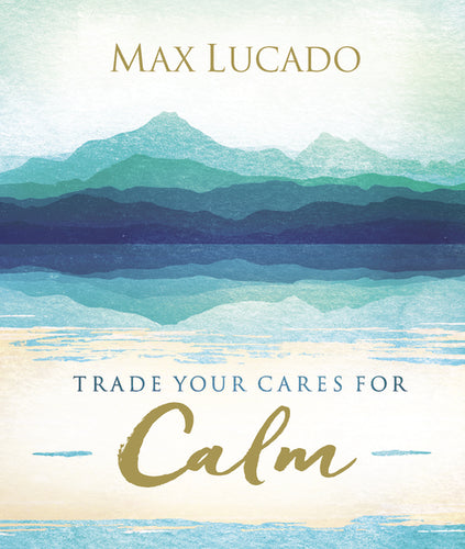 Trade Your Cares for Calm by Max Lucado
