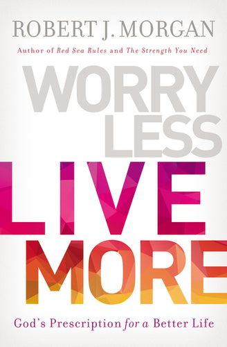 Worry Less, Live More: God's Prescription for a Better Life by Robert Morgan
