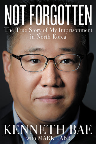 Not Forgotten: The True Story of My Imprisonment in North Korea by Kenneth Bae and Mark Tabb