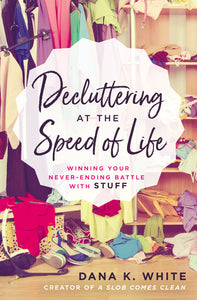 Decluttering at the Speed of Life: Winning Your Never-Ending Battle with Stuff by Dana K. White