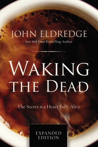 Waking the Dead: The Secret to a Heart Fully Alive by John Eldredge