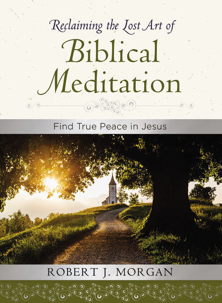 Reclaiming the Lost Art of Biblical Meditation: Find True Peace in Jesus by Robert Morgan