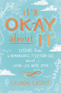 It's Okay About It: Lessons from a Remarkable Five-Year-Old About Living Life Wide Open by Lauren Casper