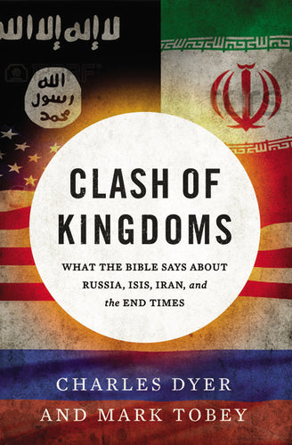 Clash of Kingdoms: What the Bible Says about Russia, ISIS, Iran, and the End Times by Charles Dyer and Mark Tobey