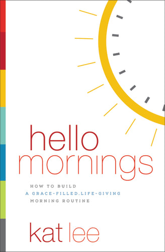 Hello Mornings: How to Build a Grace-Filled, Life-Giving Morning Routine by Kat Lee