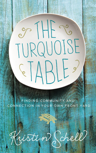 The Turquoise Table: Finding Community and Connection in Your Own Front Yard by Kristin Schell