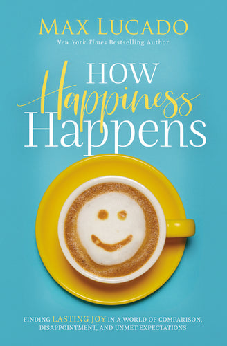 How Happiness Happens: Finding Lasting Joy in a World of Comparison, Disappointment, and Unmet Expectations by Max Lucado