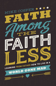 Faith Among the Faithless: Learning from Esther How to Live in a World Gone Mad by Mike Cosper