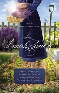 An Amish Garden: Four Amish Novellas by Beth Wiseman, Kathleen Fuller, Tricia Goyer, and Vannetta Chapman