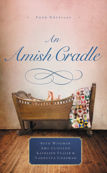 An Amish Cradle: In His Father's Arms, A Son for Always, A Heart Full of Love, An Unexpected Blessing by Beth Wiseman, Amy Clipston, Kathleen Fuller, and Vannetta Chapman