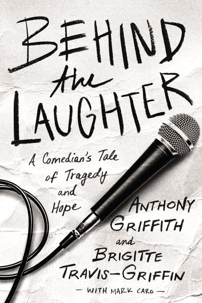 Behind the Laughter: A Comedian's Tale of Tragedy and Hope by Anthony Griffith, Brigitte Travis-Griffin, and Mark Caro