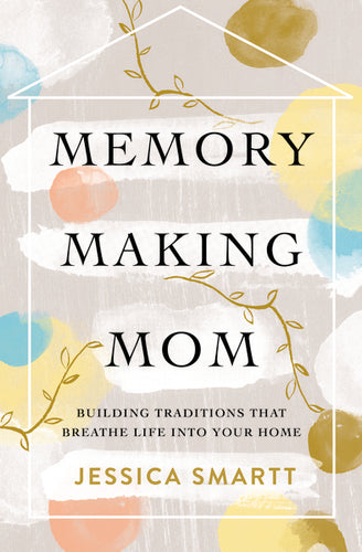 Memory-Making Mom: Building Traditions That Breathe Life Into Your Home by Jessica Smartt