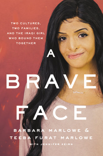 A Brave Face: Two Cultures, Two Families, and the Iraqi Girl Who Bound Them Together by Barbara Marlowe, Teeba Furat Marlowe, and Jennifer Keirn