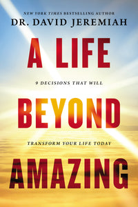 A Life Beyond Amazing: 9 Decisions That Will Transform Your Life Today by David Jeremiah