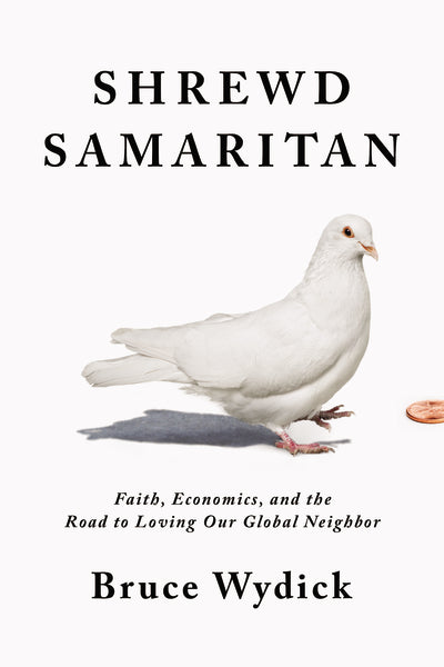 Shrewd Samaritan: Faith, Economics, and the Road to Loving Our Global Neighbor