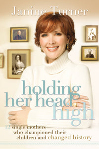 Holding Her Head High: Inspiration from 12 Single Mothers Who Championed Their Children and Changed History by Janine Turner