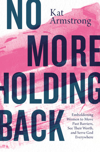 No More Holding Back: Emboldening Women to Move Past Barriers, See Their Worth, and Serve God Everywhere by Kat Armstrong