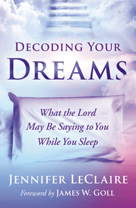 Decoding Your Dreams: What the Lord May Be Saying to You While You Sleep by Jennifer LeClaire