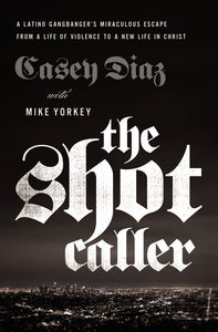 The Shot Caller: A Latino Gangbanger's Miraculous Escape from a Life of Violence to a New Life in Christ by Casey Diaz and Mike Yorkey