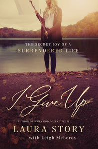 I Give Up: The Secret Joy of a Surrendered Life by Laura Story and Leigh McLeroy