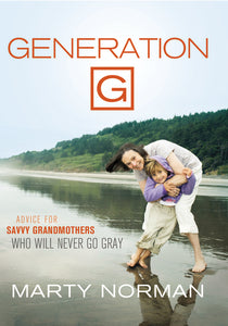 Generation G: Advice for Savvy Grandmothers Who Will Never Go Gray by Marty Norman