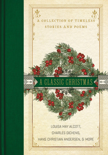 A Classic Christmas: A Collection of Timeless Stories and Poems by Louisa May Alcott, Charles Dickens, and Hans Christian Andersen
