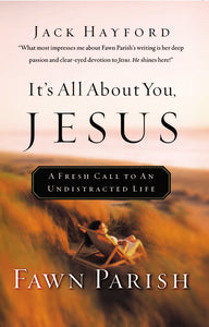 It's All About You, Jesus: A Fresh Call to an Undistracted Life by Fawn Parish