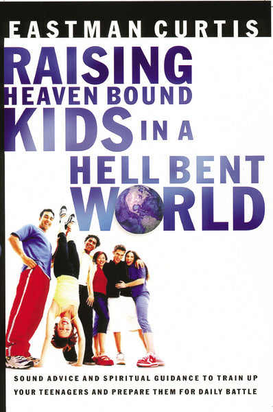 Raising Heaven Bound Kids in a Hell Bent World: Sound Advice and Spiritual Guidance to Train Up Your Teenagers and Prepare Them for Daily Battle