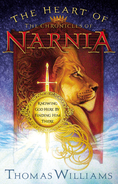 The Heart of the Chronicles of Narnia: Knowing God Here by Finding Him There by Thomas Williams