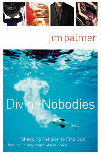 Divine Nobodies: Shedding Religion to Find God (and the unlikely people who help you) by Jim Palmer