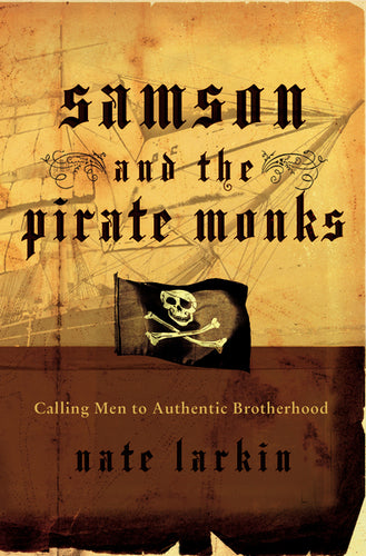 Samson and the Pirate Monks: Calling Men to Authentic Brotherhood by Nate Larkin