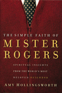 The Simple Faith of Mister Rogers: Spiritual Insights from the World's Most Beloved Neighbor by Amy Hollingsworth