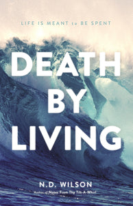 Death by Living: Life Is Meant to Be Spent by N. D. Wilson