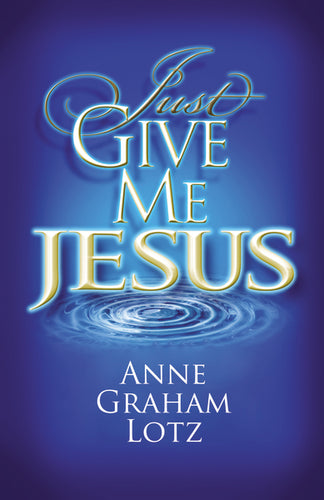 Just Give Me Jesus by Anne Graham Lotz