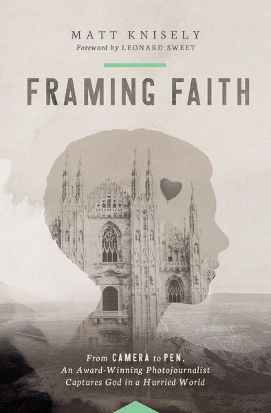 Framing Faith: From Camera to Pen, An Award-Winning Photojournalist Captures God in a Hurried World