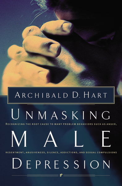 Unmasking Male Depression: Reconize the Root Cause to Many Problem Behaviors Such as Anger, Resentment, Abusiveness, Silence and Sexual Compulsions