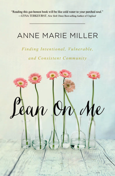 Lean On Me: Finding Intentional, Vulnerable, and Consistent Community by Anne Miller