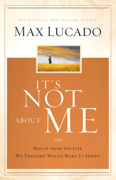 It's Not About Me: Rescue From the Life We Thought Would Make Us Happy by Max Lucado