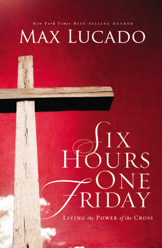 Six Hours One Friday: Living in the Power of the Cross by Max Lucado