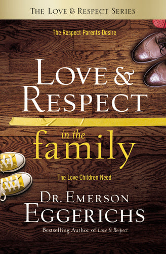 Love & Respect in the Family: The Respect Parents Desire; The Love Children Need by Emerson Eggerichs