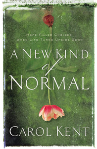 A New Kind of Normal: Hope-Filled Choices When Life Turns Upside Down by Carol Kent
