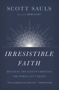 Irresistible Faith: Becoming the Kind of Christian the World Can't Resist by Scott Sauls